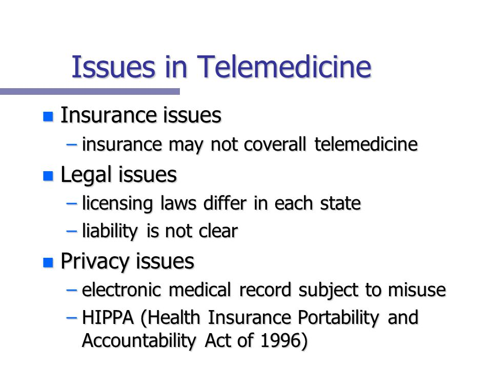 Issues in Telemedicine n Insurance issues –insurance may not coverall telemedicine n Legal issues –licensing laws differ in each state –liability is not clear n Privacy issues –electronic medical record subject to misuse –HIPPA (Health Insurance Portability and Accountability Act of 1996)