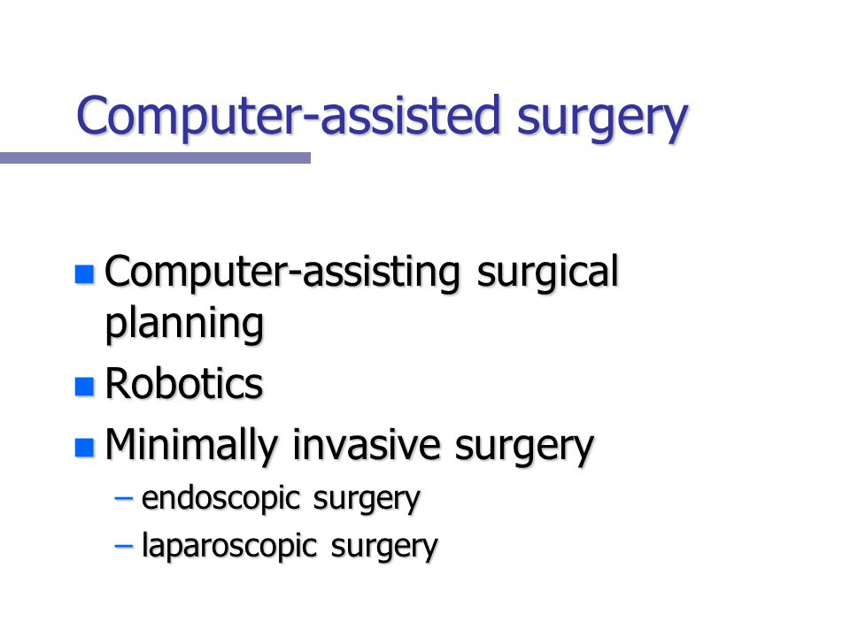 Computer-assisted surgery n Computer-assisting surgical planning n Robotics n Minimally invasive surgery –endoscopic surgery –laparoscopic surgery