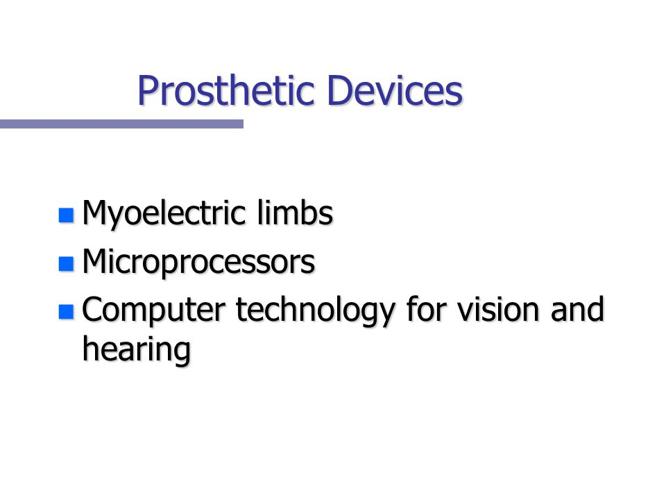 Prosthetic Devices n Myoelectric limbs n Microprocessors n Computer technology for vision and hearing