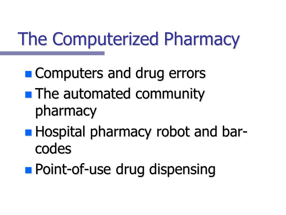 The Computerized Pharmacy n Computers and drug errors n The automated community pharmacy n Hospital pharmacy robot and bar- codes n Point-of-use drug dispensing