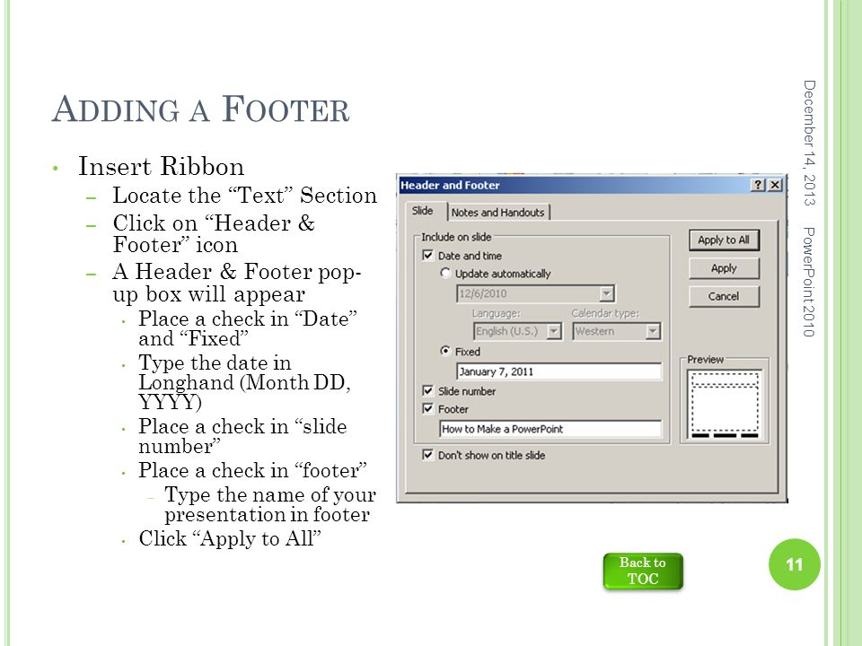 A DDING A F OOTER December 14, 2013 PowerPoint 2010 11 Insert Ribbon – Locate the Text Section – Click on Header & Footer icon – A Header & Footer pop- up box will appear Place a check in Date and Fixed Type the date in Longhand (Month DD, YYYY) Place a check in slide number Place a check in footer – Type the name of your presentation in footer Click Apply to All Back to TOC Back to TOC