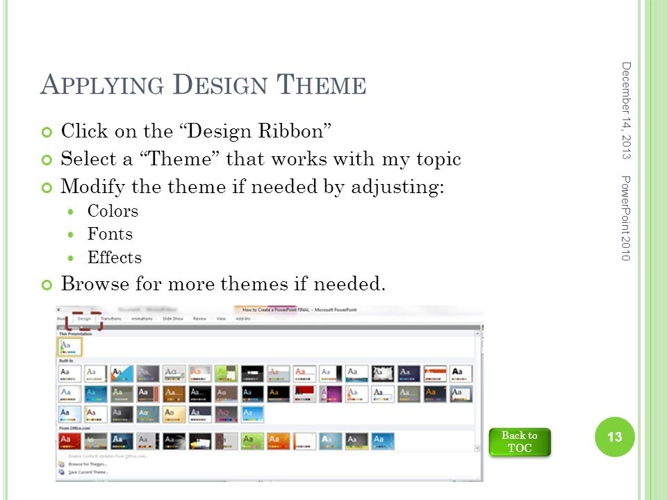 A PPLYING D ESIGN T HEME December 14, 2013 PowerPoint 2010 13 Click on the Design Ribbon Select a Theme that works with my topic Modify the theme if needed by adjusting: Colors Fonts Effects Browse for more themes if needed.