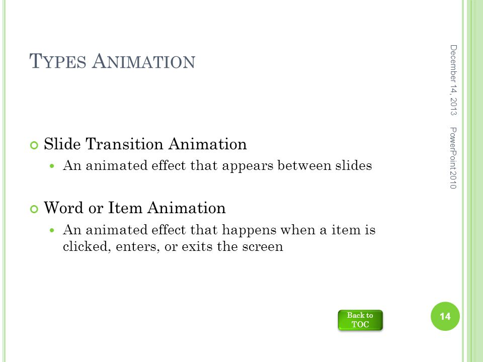 T YPES A NIMATION Slide Transition Animation An animated effect that appears between slides Word or Item Animation An animated effect that happens when a item is clicked, enters, or exits the screen December 14, 2013 14 PowerPoint 2010 Back to TOC Back to TOC