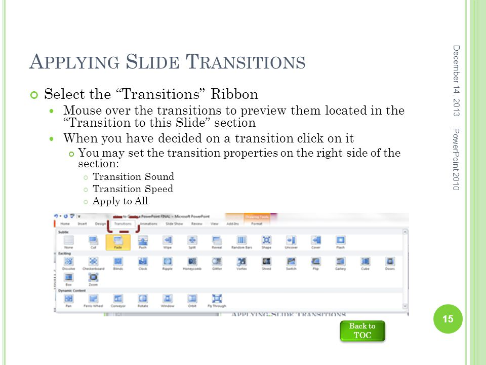 A PPLYING S LIDE T RANSITIONS December 14, 2013 PowerPoint 2010 15 Select the Transitions Ribbon Mouse over the transitions to preview them located in the Transition to this Slide section When you have decided on a transition click on it You may set the transition properties on the right side of the section: Transition Sound Transition Speed Apply to All Back to TOC Back to TOC