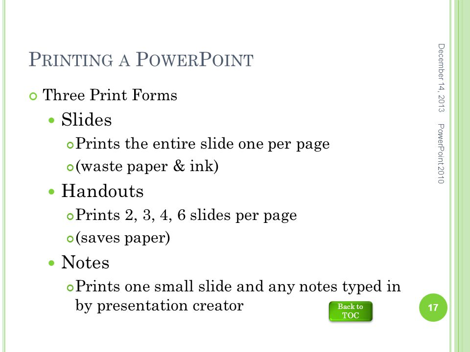 P RINTING A P OWER P OINT Three Print Forms Slides Prints the entire slide one per page (waste paper & ink) Handouts Prints 2, 3, 4, 6 slides per page (saves paper) Notes Prints one small slide and any notes typed in by presentation creator December 14, 2013 17 PowerPoint 2010 Back to TOC Back to TOC