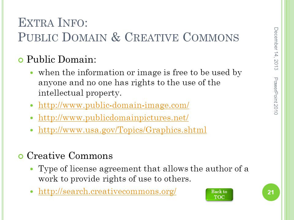 E XTRA I NFO : P UBLIC D OMAIN & C REATIVE C OMMONS Public Domain: when the information or image is free to be used by anyone and no one has rights to the use of the intellectual property.