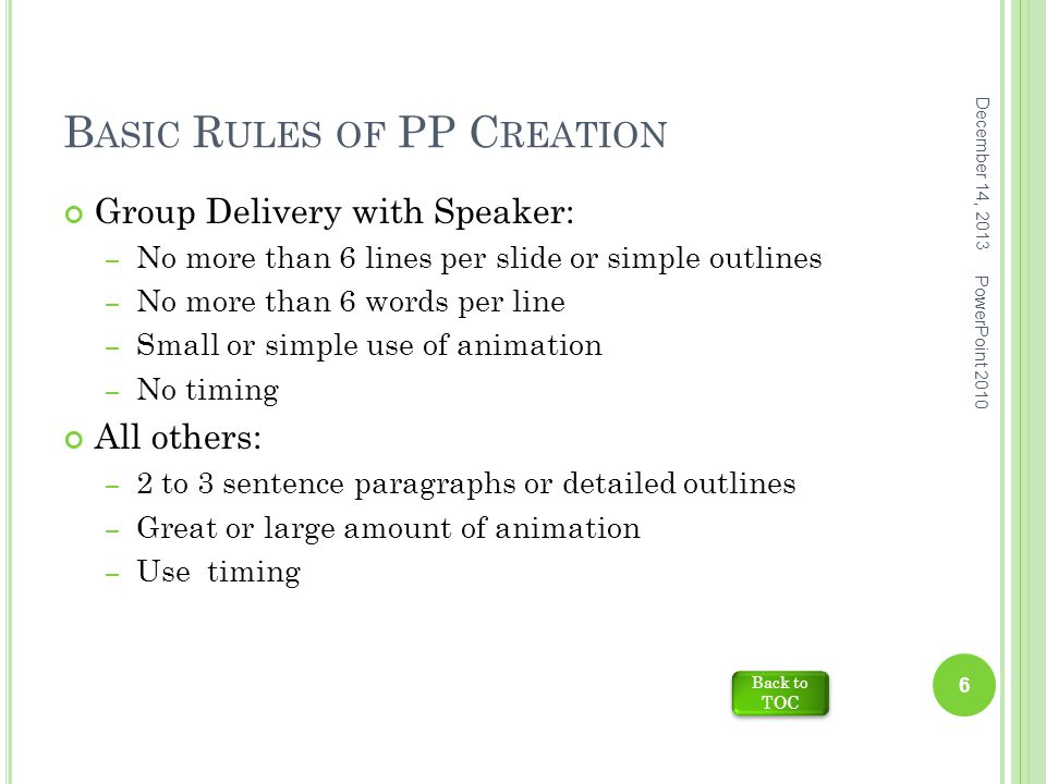 B ASIC R ULES OF PP C REATION Group Delivery with Speaker: – No more than 6 lines per slide or simple outlines – No more than 6 words per line – Small or simple use of animation – No timing All others: – 2 to 3 sentence paragraphs or detailed outlines – Great or large amount of animation – Use timing Back to TOC Back to TOC December 14, 2013 PowerPoint 2010 6