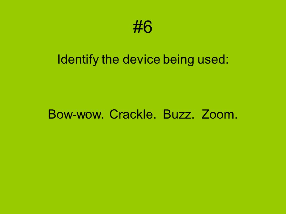 #6 Identify the device being used: Bow-wow. Crackle. Buzz. Zoom.