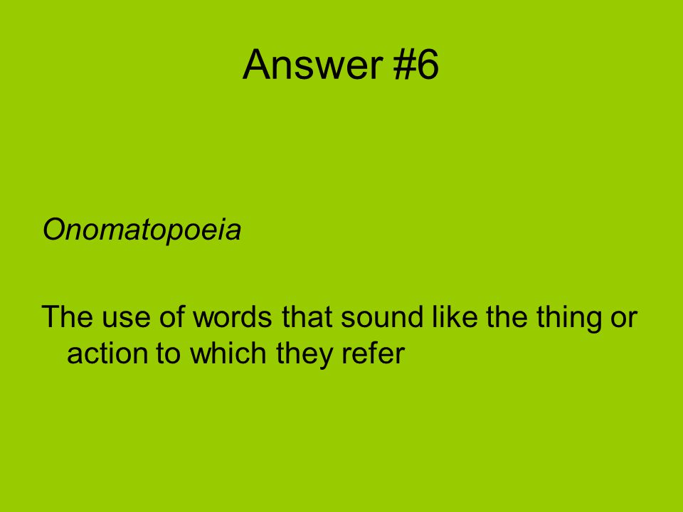 Answer #6 Onomatopoeia The use of words that sound like the thing or action to which they refer