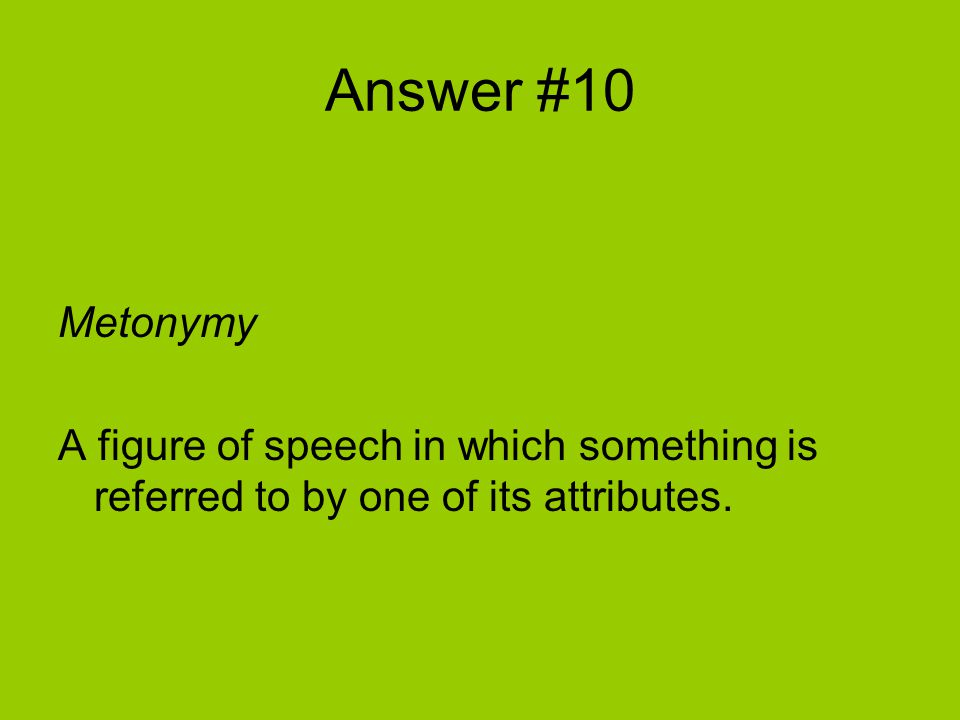 Answer #10 Metonymy A figure of speech in which something is referred to by one of its attributes.