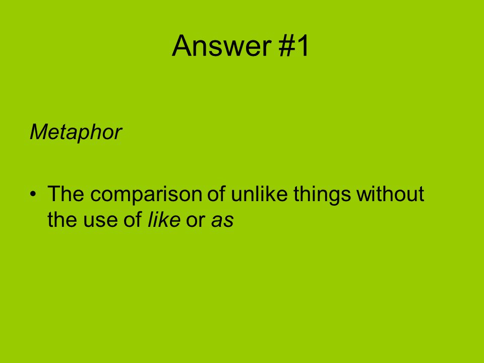 Answer #1 Metaphor The comparison of unlike things without the use of like or as