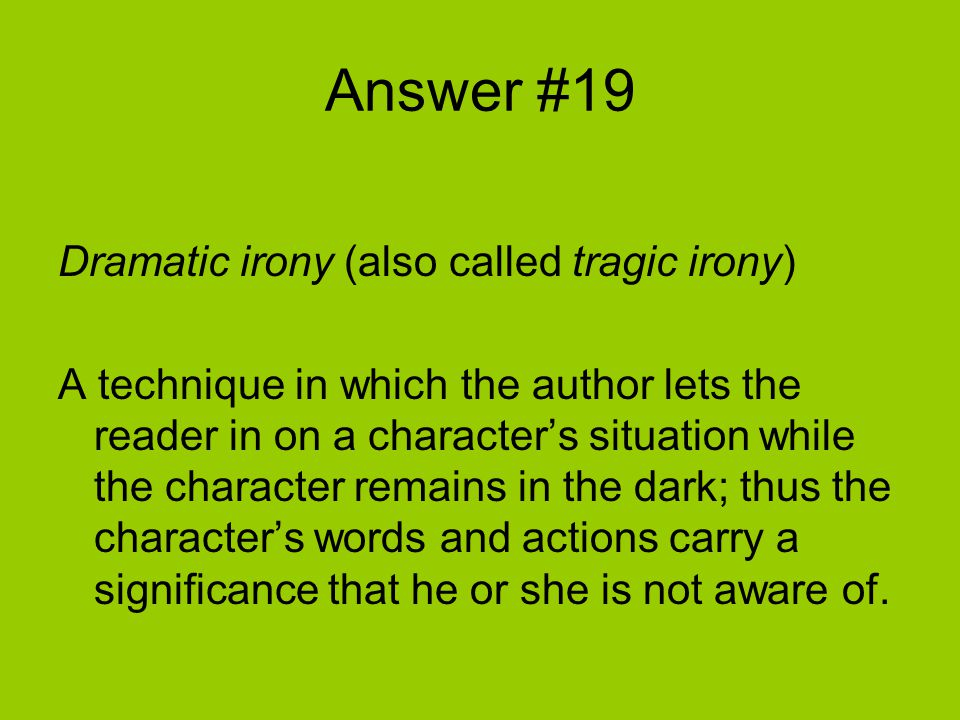 Answer #19 Dramatic irony (also called tragic irony) A technique in which the author lets the reader in on a character's situation while the character remains in the dark; thus the character's words and actions carry a significance that he or she is not aware of.