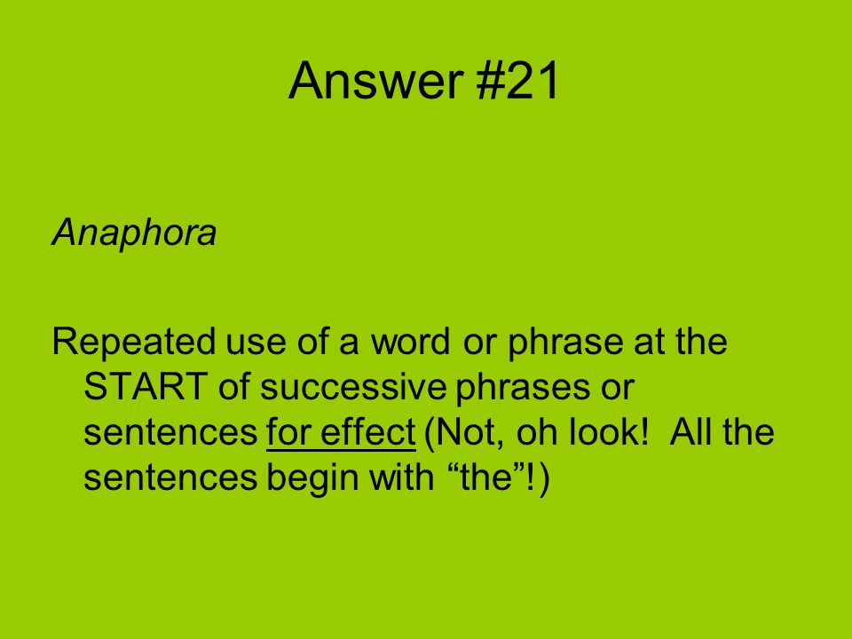 Answer #21 Anaphora Repeated use of a word or phrase at the START of successive phrases or sentences for effect (Not, oh look.