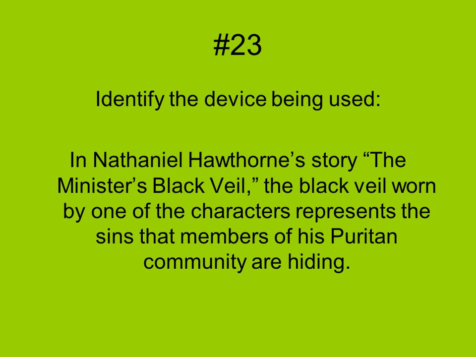#23 Identify the device being used: In Nathaniel Hawthorne's story The Minister's Black Veil, the black veil worn by one of the characters represents the sins that members of his Puritan community are hiding.