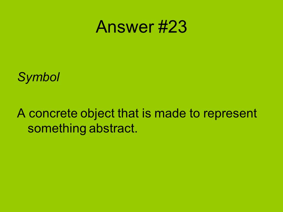 Answer #23 Symbol A concrete object that is made to represent something abstract.