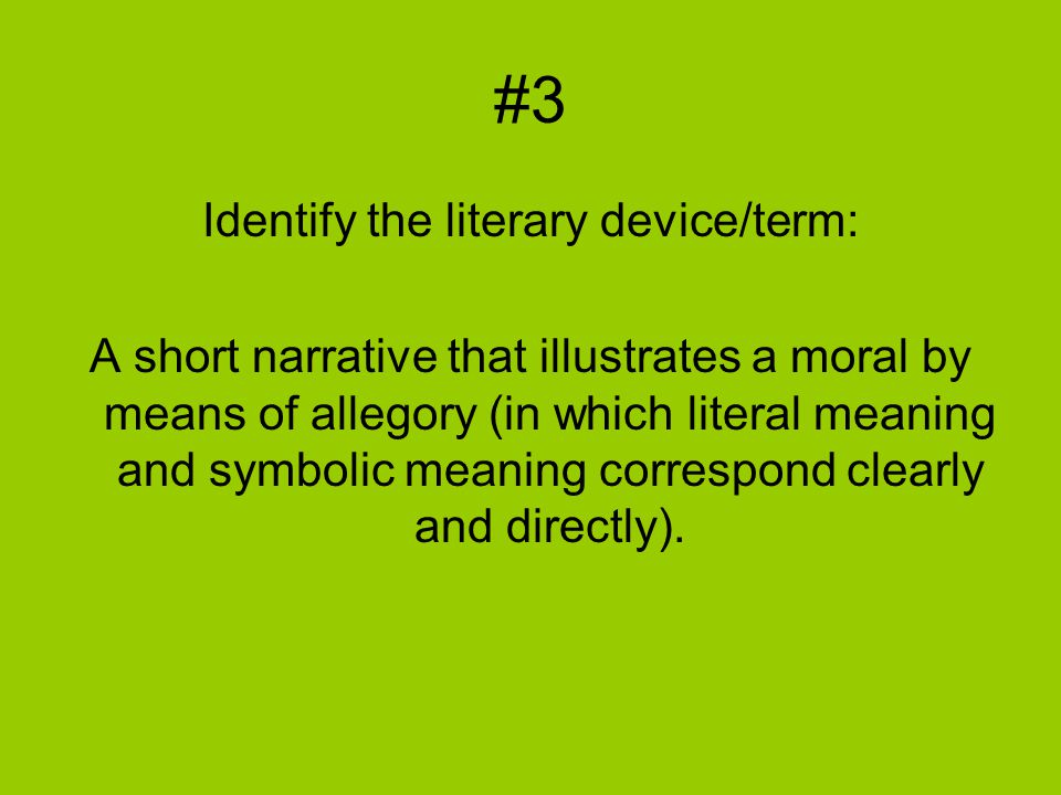 #3 Identify the literary device/term: A short narrative that illustrates a moral by means of allegory (in which literal meaning and symbolic meaning correspond clearly and directly).