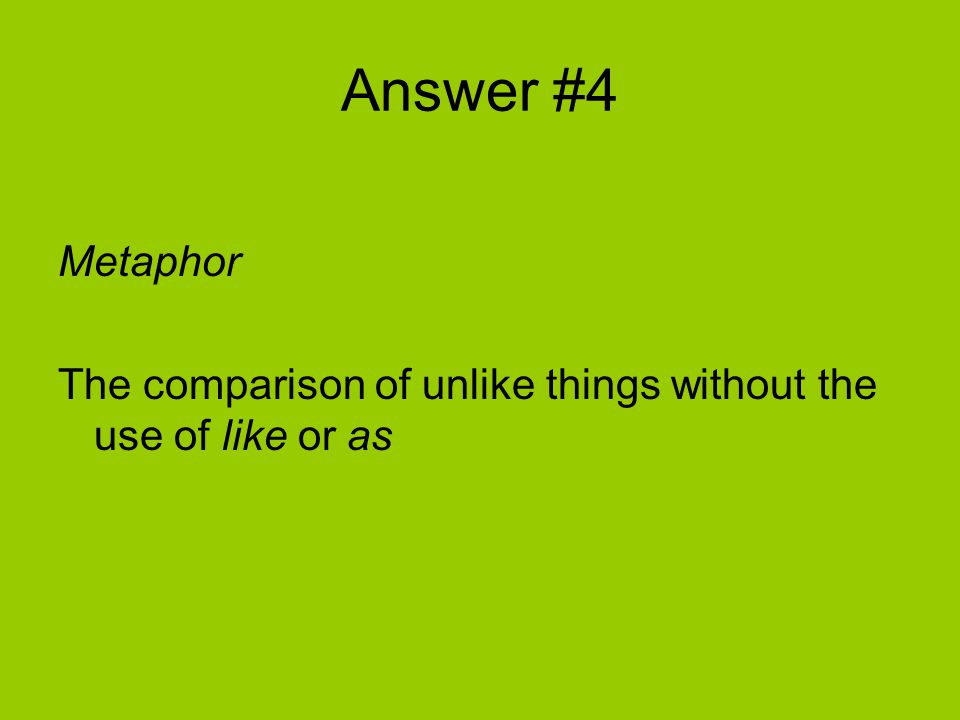 Answer #4 Metaphor The comparison of unlike things without the use of like or as