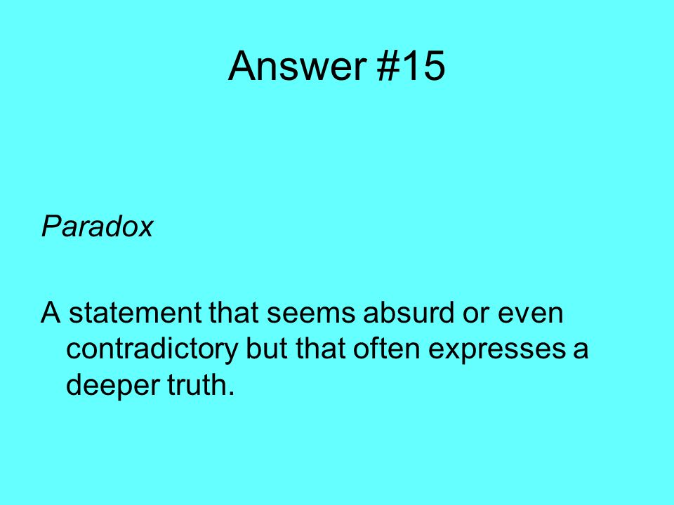Answer #15 Paradox A statement that seems absurd or even contradictory but that often expresses a deeper truth.