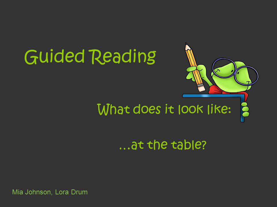 Guided Reading What does it look like: …at the table Mia Johnson, Lora Drum