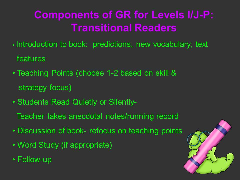 Components of GR for Levels I/J-P: Transitional Readers Introduction to book: predictions, new vocabulary, text features Teaching Points (choose 1-2 based on skill & strategy focus) Students Read Quietly or Silently- Teacher takes anecdotal notes/running record Discussion of book- refocus on teaching points Word Study (if appropriate) Follow-up