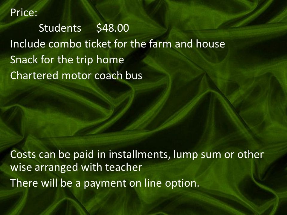 Price: Students$48.00 Include combo ticket for the farm and house Snack for the trip home Chartered motor coach bus Costs can be paid in installments, lump sum or other wise arranged with teacher There will be a payment on line option.
