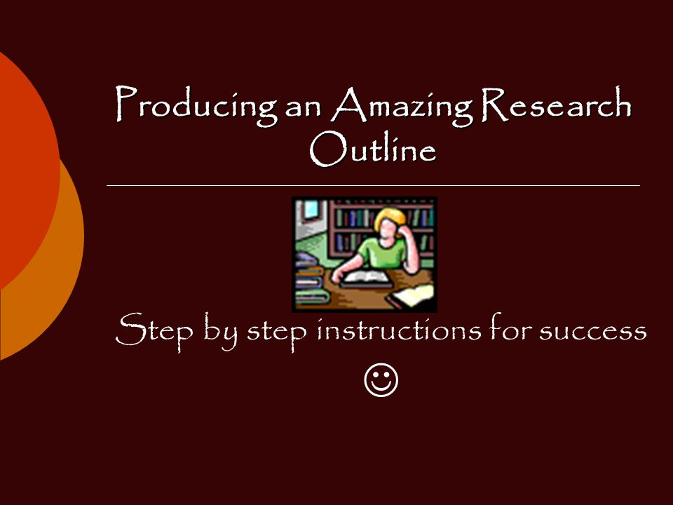 Producing an Amazing Research Outline Step by step instructions for success