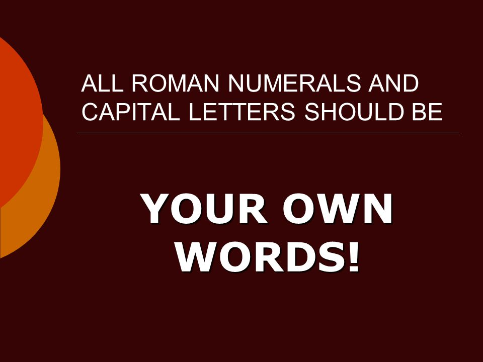 ALL ROMAN NUMERALS AND CAPITAL LETTERS SHOULD BE YOUR OWN WORDS!