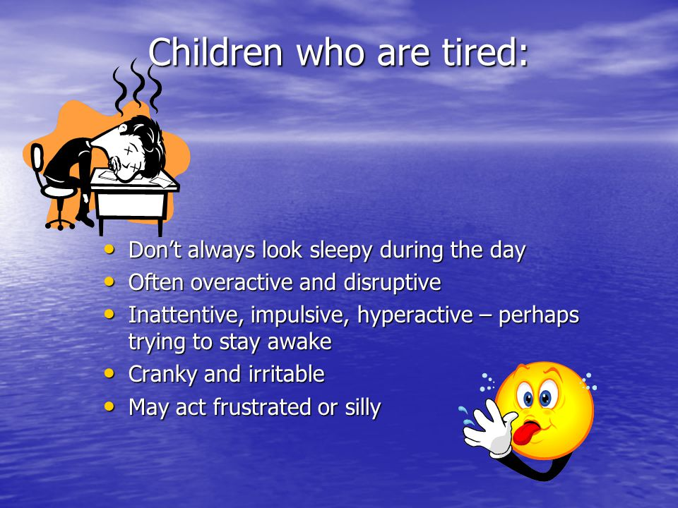 Children who are tired: Don't always look sleepy during the day Don't always look sleepy during the day Often overactive and disruptive Often overactive and disruptive Inattentive, impulsive, hyperactive – perhaps trying to stay awake Inattentive, impulsive, hyperactive – perhaps trying to stay awake Cranky and irritable Cranky and irritable May act frustrated or silly May act frustrated or silly