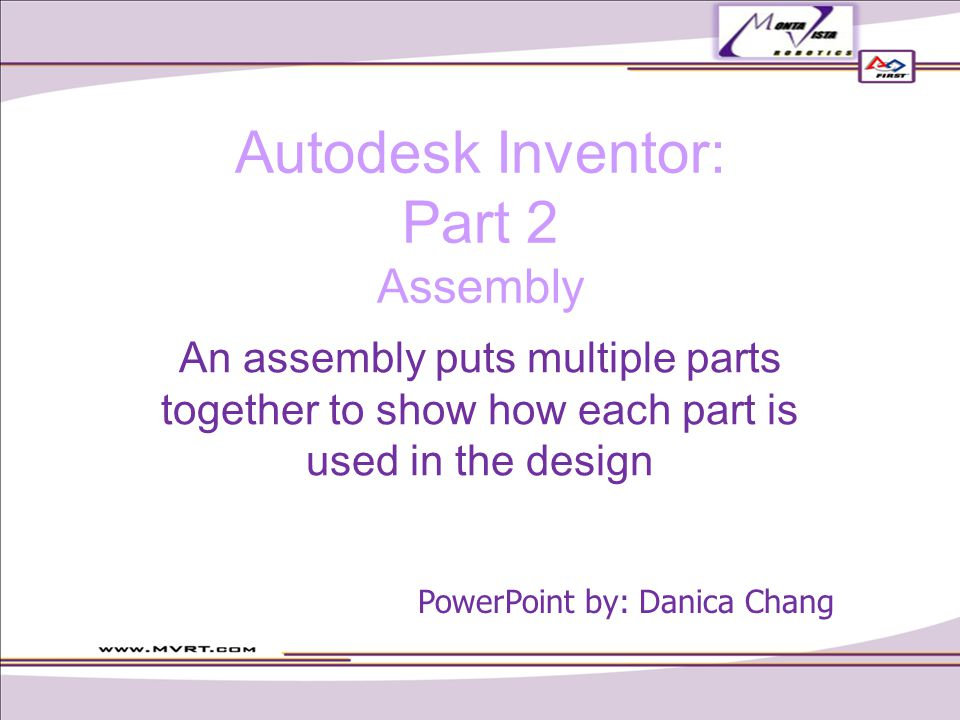 Autodesk Inventor: Part 2 Assembly An assembly puts multiple parts together to show how each part is used in the design PowerPoint by: Danica Chang
