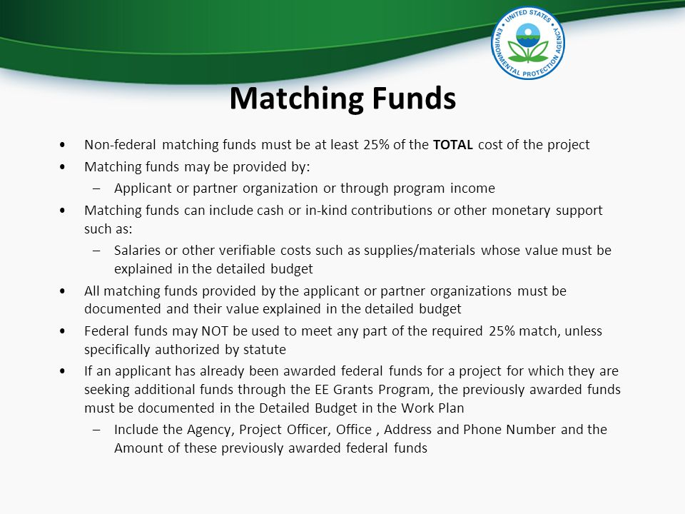 Matching Funds Non-federal matching funds must be at least 25% of the TOTAL cost of the project Matching funds may be provided by: –Applicant or partner organization or through program income Matching funds can include cash or in-kind contributions or other monetary support such as: –Salaries or other verifiable costs such as supplies/materials whose value must be explained in the detailed budget All matching funds provided by the applicant or partner organizations must be documented and their value explained in the detailed budget Federal funds may NOT be used to meet any part of the required 25% match, unless specifically authorized by statute If an applicant has already been awarded federal funds for a project for which they are seeking additional funds through the EE Grants Program, the previously awarded funds must be documented in the Detailed Budget in the Work Plan –Include the Agency, Project Officer, Office, Address and Phone Number and the Amount of these previously awarded federal funds