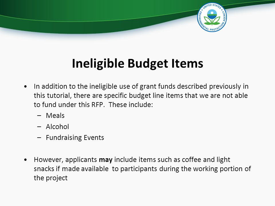 Ineligible Budget Items In addition to the ineligible use of grant funds described previously in this tutorial, there are specific budget line items that we are not able to fund under this RFP.