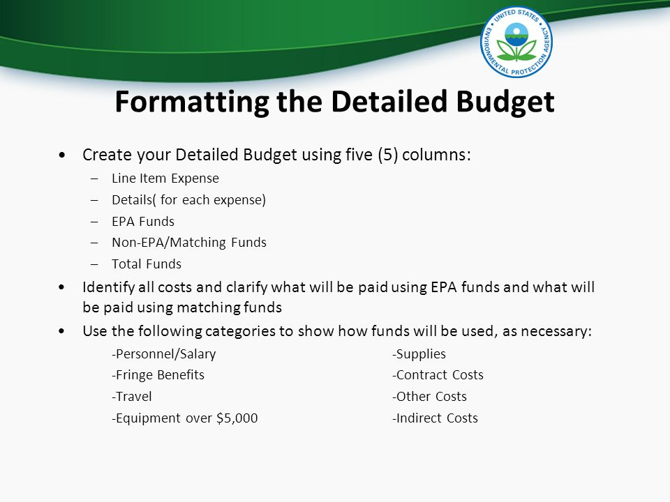 Formatting the Detailed Budget Create your Detailed Budget using five (5) columns: –Line Item Expense –Details( for each expense) –EPA Funds –Non-EPA/Matching Funds –Total Funds Identify all costs and clarify what will be paid using EPA funds and what will be paid using matching funds Use the following categories to show how funds will be used, as necessary: -Personnel/Salary-Supplies -Fringe Benefits-Contract Costs -Travel-Other Costs -Equipment over $5,000-Indirect Costs