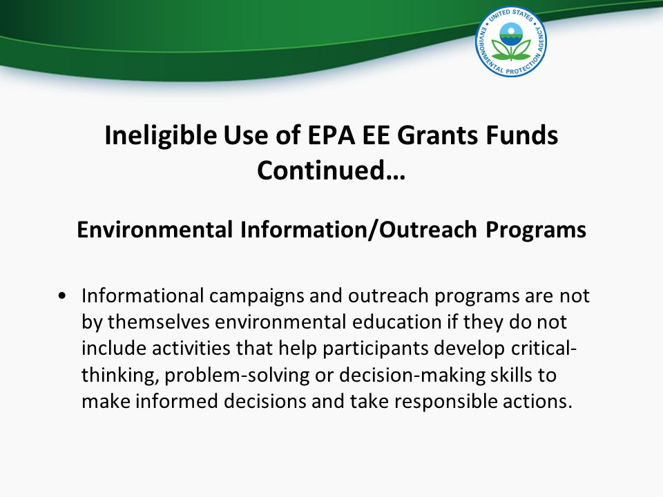 Ineligible Use of EPA EE Grants Funds Continued… Environmental Information/Outreach Programs Informational campaigns and outreach programs are not by themselves environmental education if they do not include activities that help participants develop critical- thinking, problem-solving or decision-making skills to make informed decisions and take responsible actions.
