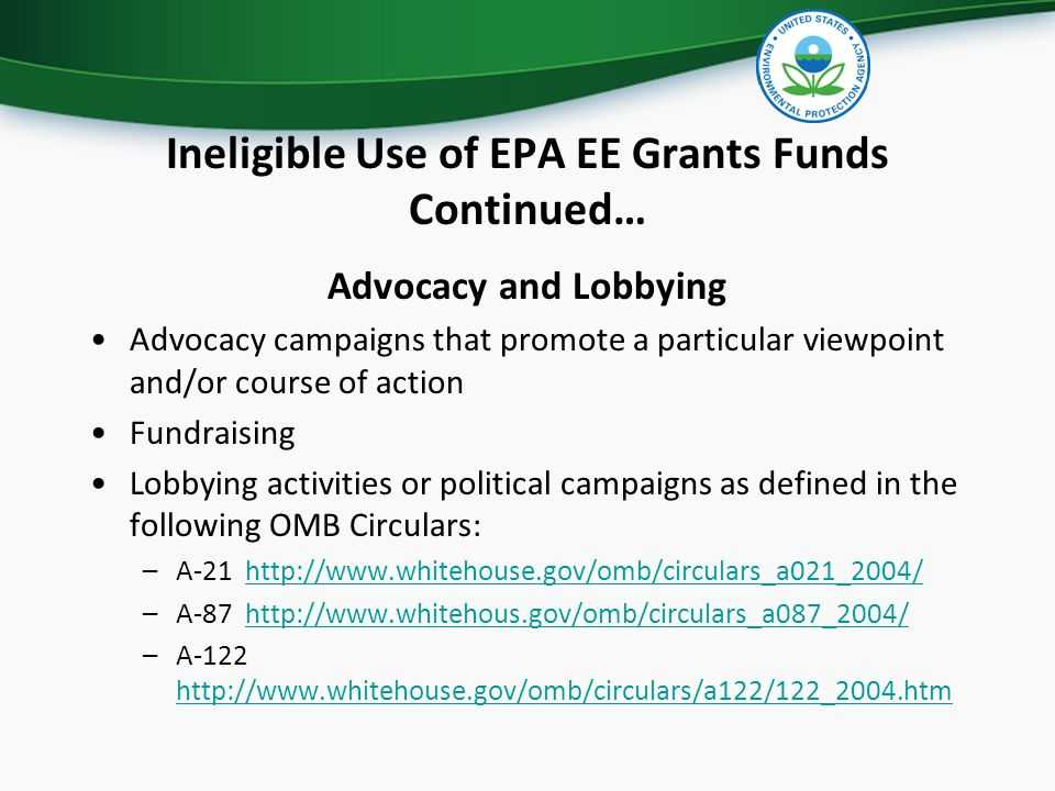 Ineligible Use of EPA EE Grants Funds Continued… Advocacy and Lobbying Advocacy campaigns that promote a particular viewpoint and/or course of action Fundraising Lobbying activities or political campaigns as defined in the following OMB Circulars: –A-21 http://www.whitehouse.gov/omb/circulars_a021_2004/http://www.whitehouse.gov/omb/circulars_a021_2004/ –A-87 http://www.whitehous.gov/omb/circulars_a087_2004/http://www.whitehous.gov/omb/circulars_a087_2004/ –A-122 http://www.whitehouse.gov/omb/circulars/a122/122_2004.htm http://www.whitehouse.gov/omb/circulars/a122/122_2004.htm