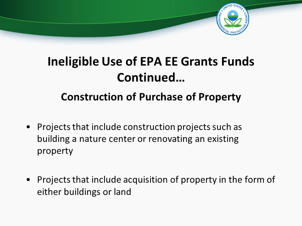 Ineligible Use of EPA EE Grants Funds Continued… Construction of Purchase of Property Projects that include construction projects such as building a nature center or renovating an existing property Projects that include acquisition of property in the form of either buildings or land