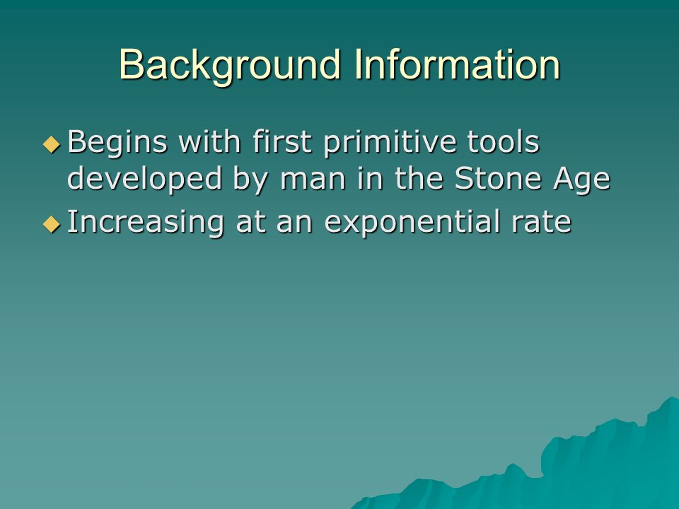 Background Information  Begins with first primitive tools developed by man in the Stone Age  Increasing at an exponential rate
