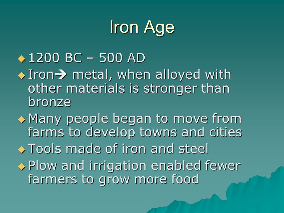 Iron Age  1200 BC – 500 AD  Iron  metal, when alloyed with other materials is stronger than bronze  Many people began to move from farms to develop towns and cities  Tools made of iron and steel  Plow and irrigation enabled fewer farmers to grow more food