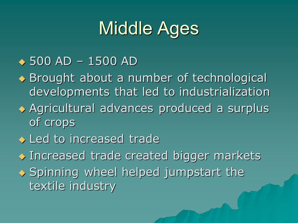 Middle Ages  500 AD – 1500 AD  Brought about a number of technological developments that led to industrialization  Agricultural advances produced a surplus of crops  Led to increased trade  Increased trade created bigger markets  Spinning wheel helped jumpstart the textile industry