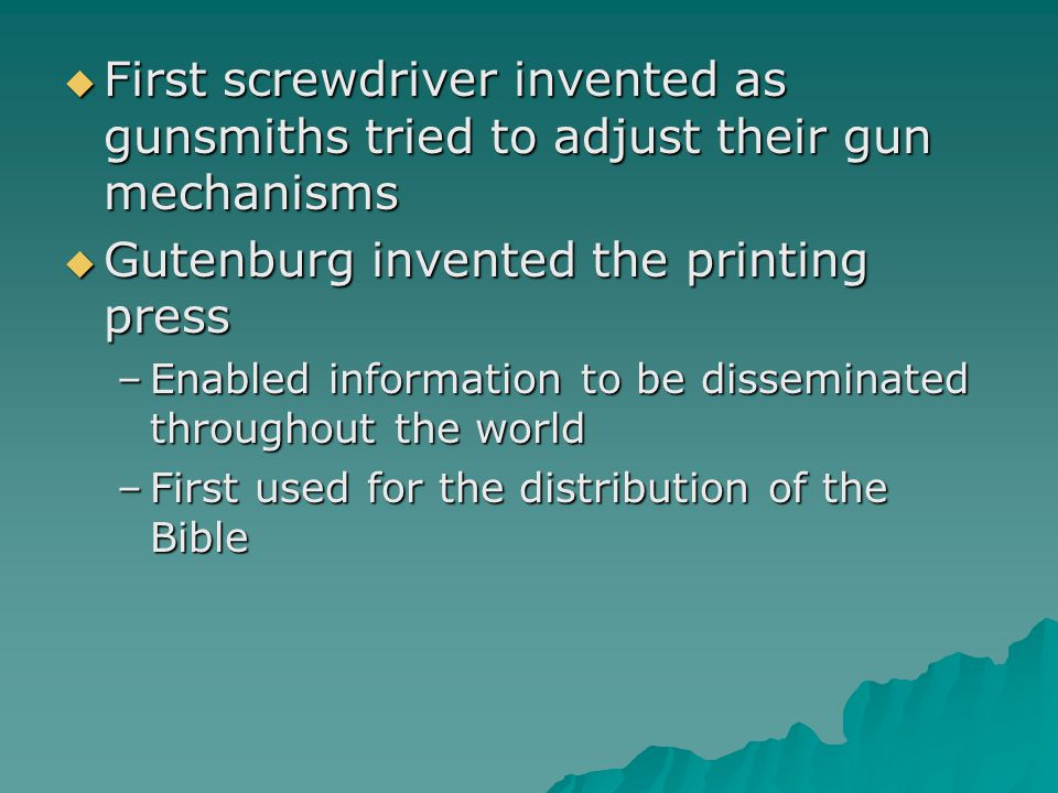  First screwdriver invented as gunsmiths tried to adjust their gun mechanisms  Gutenburg invented the printing press –Enabled information to be disseminated throughout the world –First used for the distribution of the Bible