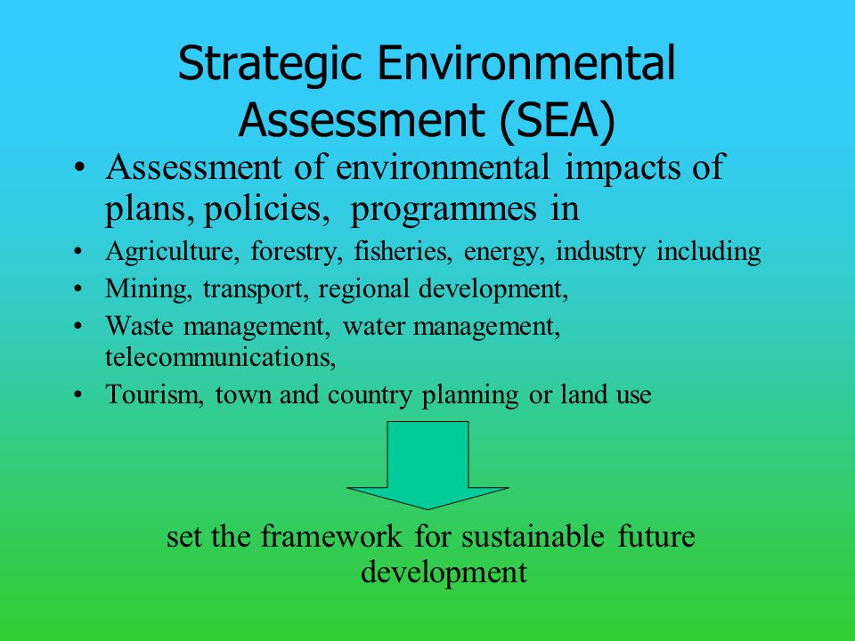 Strategic Environmental Assessment (SEA) Assessment of environmental impacts of plans, policies, programmes in Agriculture, forestry, fisheries, energy, industry including Mining, transport, regional development, Waste management, water management, telecommunications, Tourism, town and country planning or land use set the framework for sustainable future development