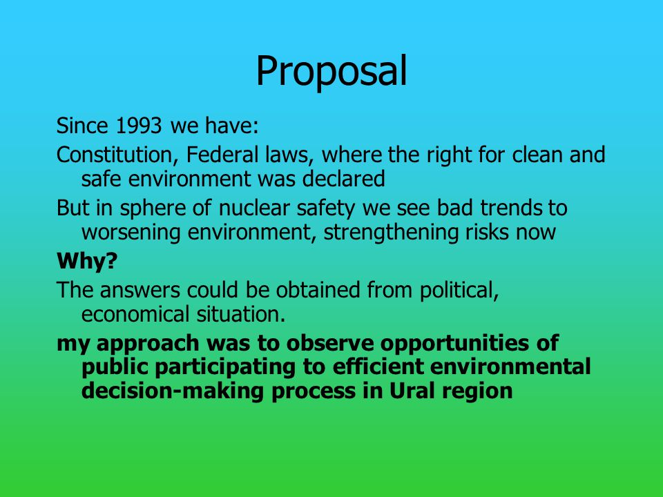 Proposal Since 1993 we have: Constitution, Federal laws, where the right for clean and safe environment was declared But in sphere of nuclear safety we see bad trends to worsening environment, strengthening risks now Why.