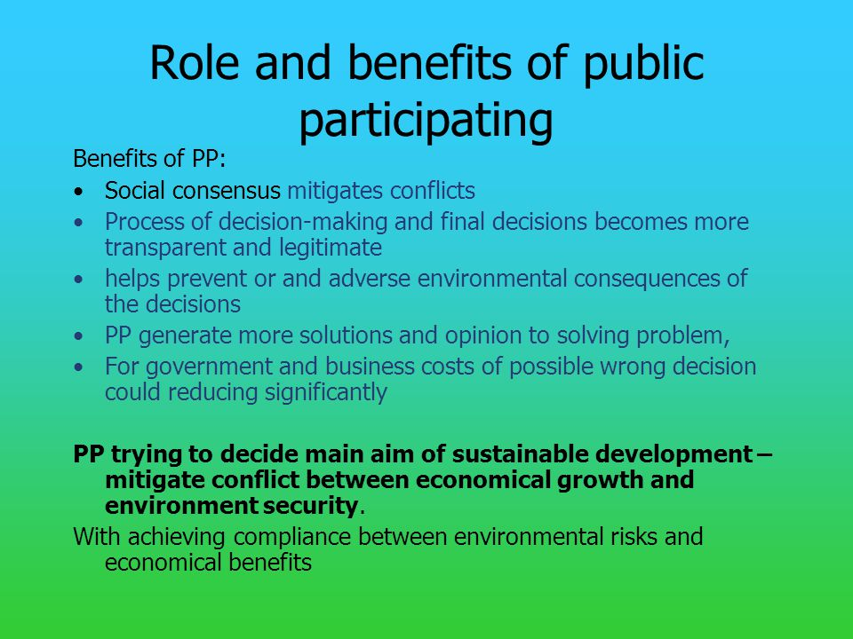 Role and benefits of public participating Benefits of PP: Social consensus mitigates conflicts Process of decision-making and final decisions becomes more transparent and legitimate helps prevent or and adverse environmental consequences of the decisions PP generate more solutions and opinion to solving problem, For government and business costs of possible wrong decision could reducing significantly PP trying to decide main aim of sustainable development – mitigate conflict between economical growth and environment security.