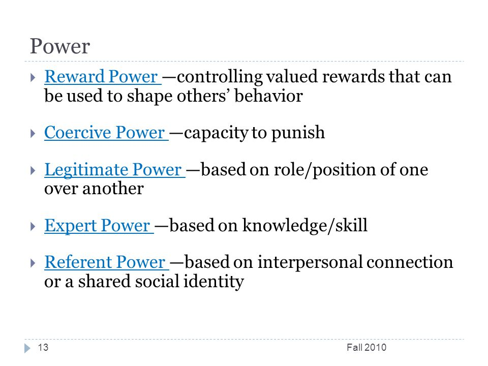 Power Fall  Reward Power —controlling valued rewards that can be used to shape others' behavior  Coercive Power —capacity to punish  Legitimate Power —based on role/position of one over another  Expert Power —based on knowledge/skill  Referent Power —based on interpersonal connection or a shared social identity