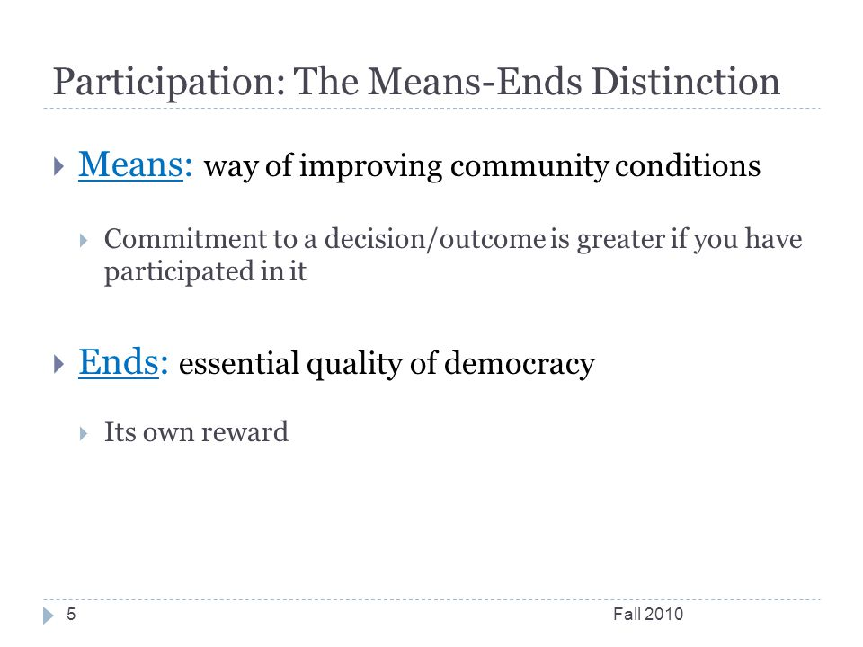 Participation: The Means-Ends Distinction Fall  Means: way of improving community conditions  Commitment to a decision/outcome is greater if you have participated in it  Ends: essential quality of democracy  Its own reward