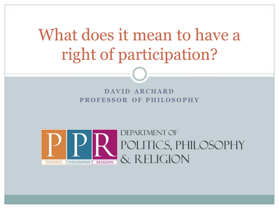 DAVID ARCHARD PROFESSOR OF PHILOSOPHY What does it mean to have a right of participation