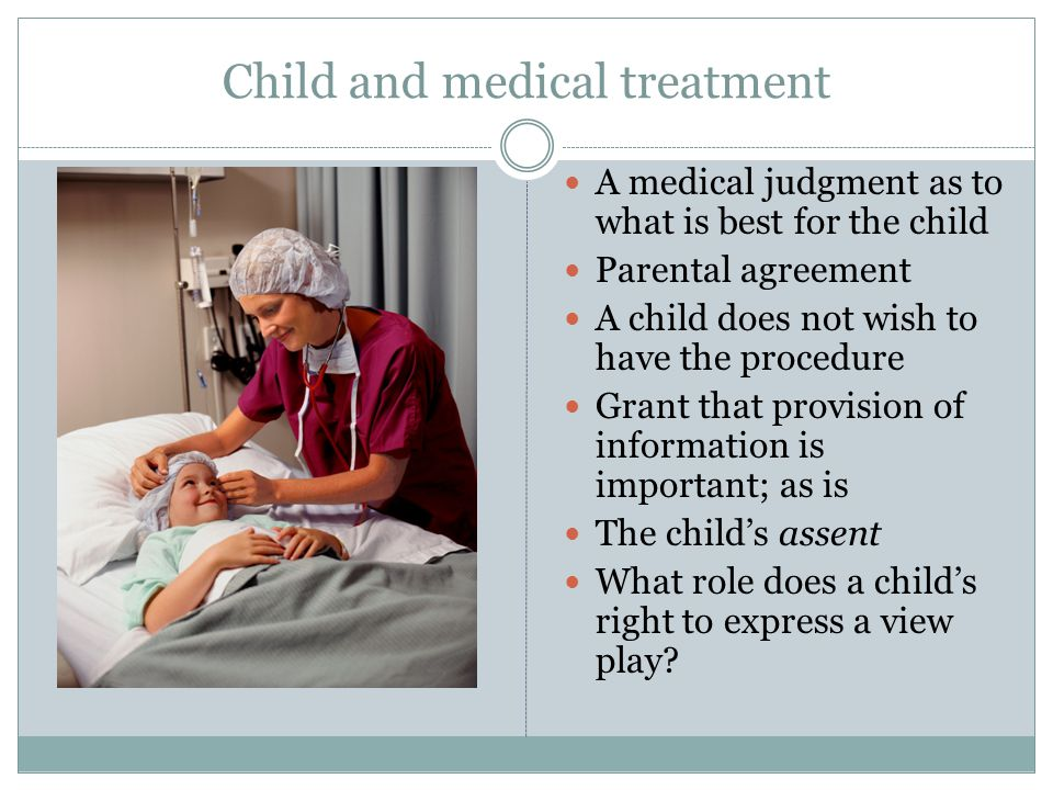 Child and medical treatment A medical judgment as to what is best for the child Parental agreement A child does not wish to have the procedure Grant that provision of information is important; as is The child's assent What role does a child's right to express a view play