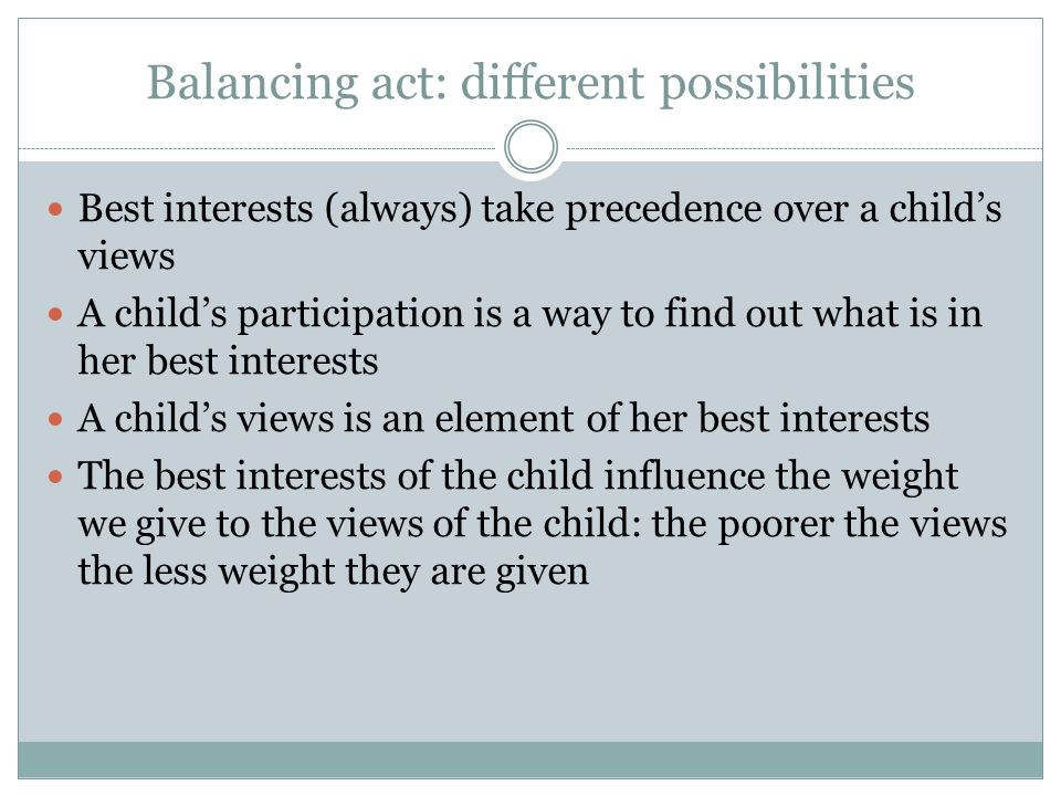 Balancing act: different possibilities Best interests (always) take precedence over a child's views A child's participation is a way to find out what is in her best interests A child's views is an element of her best interests The best interests of the child influence the weight we give to the views of the child: the poorer the views the less weight they are given