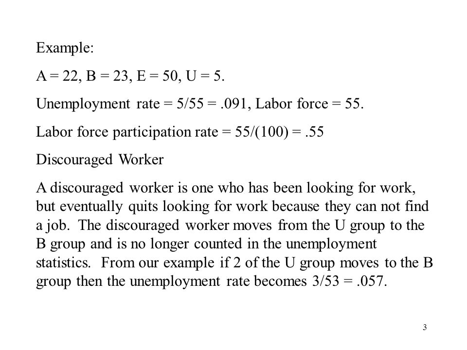 3 Example: A = 22, B = 23, E = 50, U = 5. Unemployment rate = 5/55 =.091, Labor force = 55.