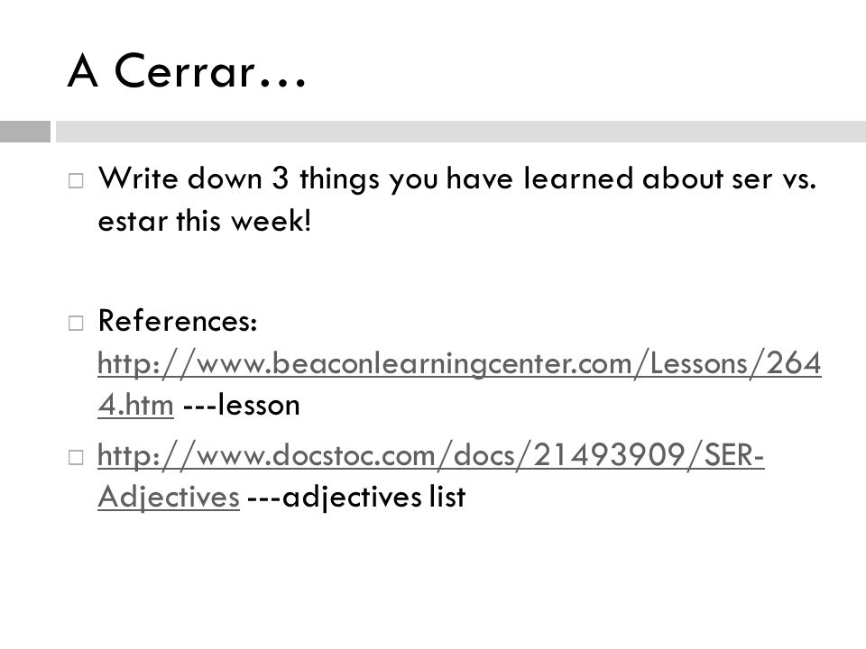 A Cerrar…  Write down 3 things you have learned about ser vs.