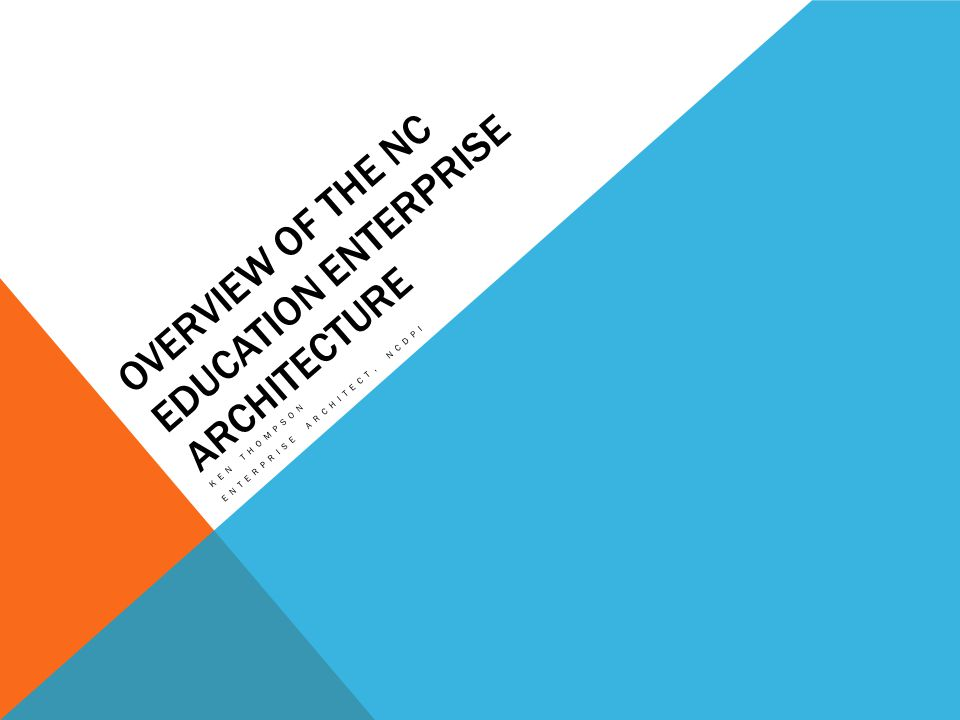 OVERVIEW OF THE NC EDUCATION ENTERPRISE ARCHITECTURE KEN THOMPSON ENTERPRISE ARCHITECT, NCDPI